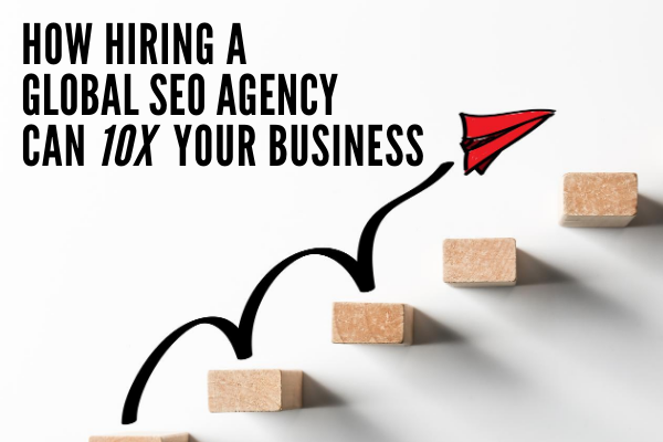 How Hiring A Global SEO Agency Can 10x Your Business